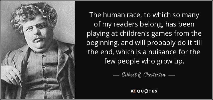 The human race, to which so many of my readers belong, has been playing at children's games from the beginning, and will probably do it till the end, which is a nuisance for the few people who grow up. - Gilbert K. Chesterton
