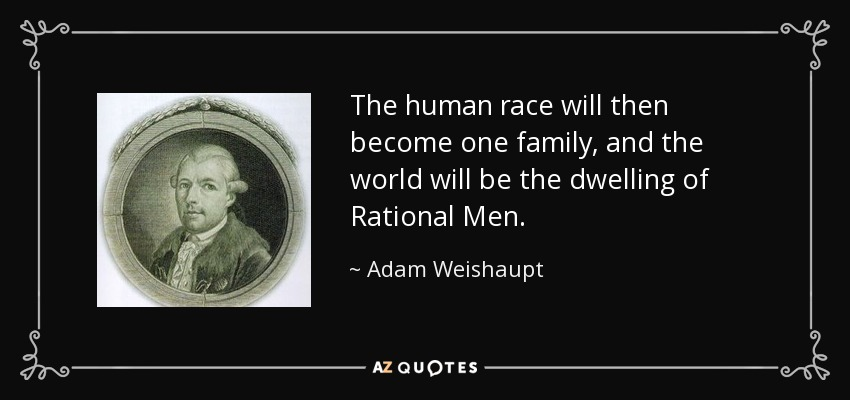 The human race will then become one family, and the world will be the dwelling of Rational Men. - Adam Weishaupt
