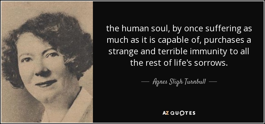 the human soul, by once suffering as much as it is capable of, purchases a strange and terrible immunity to all the rest of life's sorrows. - Agnes Sligh Turnbull