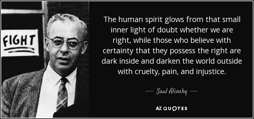 The human spirit glows from that small inner light of doubt whether we are right, while those who believe with certainty that they possess the right are dark inside and darken the world outside with cruelty, pain, and injustice. - Saul Alinsky