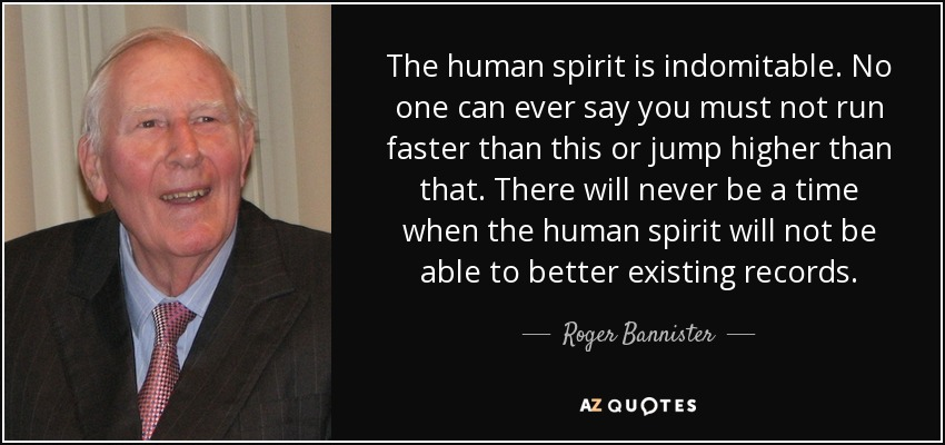 The human spirit is indomitable. No one can ever say you must not run faster than this or jump higher than that. There will never be a time when the human spirit will not be able to better existing records. - Roger Bannister