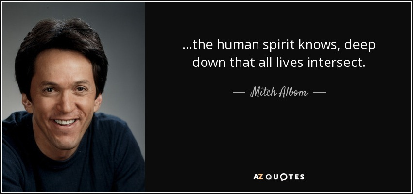 ...the human spirit knows, deep down that all lives intersect. - Mitch Albom