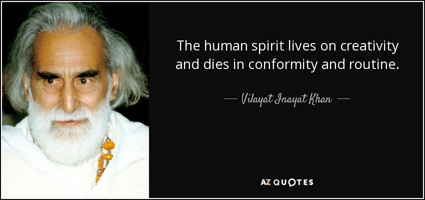 The human spirit lives on creativity and dies in conformity and routine. - Vilayat Inayat Khan