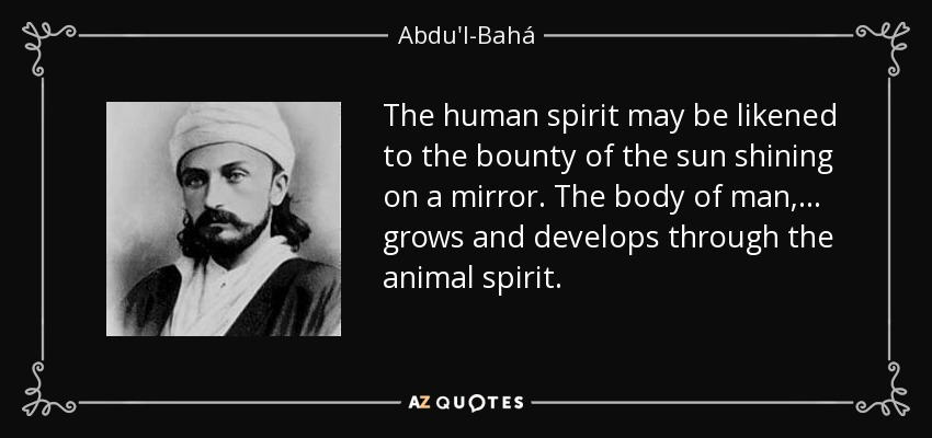 The human spirit may be likened to the bounty of the sun shining on a mirror. The body of man, ... grows and develops through the animal spirit. - Abdu'l-Bahá