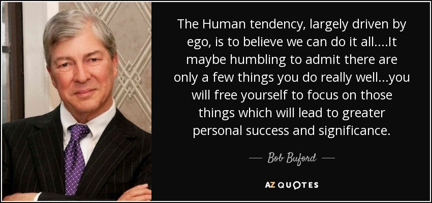 The Human tendency, largely driven by ego, is to believe we can do it all....It maybe humbling to admit there are only a few things you do really well...you will free yourself to focus on those things which will lead to greater personal success and significance. - Bob Buford