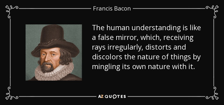 The human understanding is like a false mirror, which, receiving rays irregularly, distorts and discolors the nature of things by mingling its own nature with it. - Francis Bacon