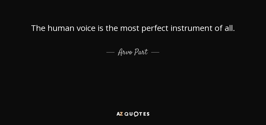 The human voice is the most perfect instrument of all. - Arvo Part
