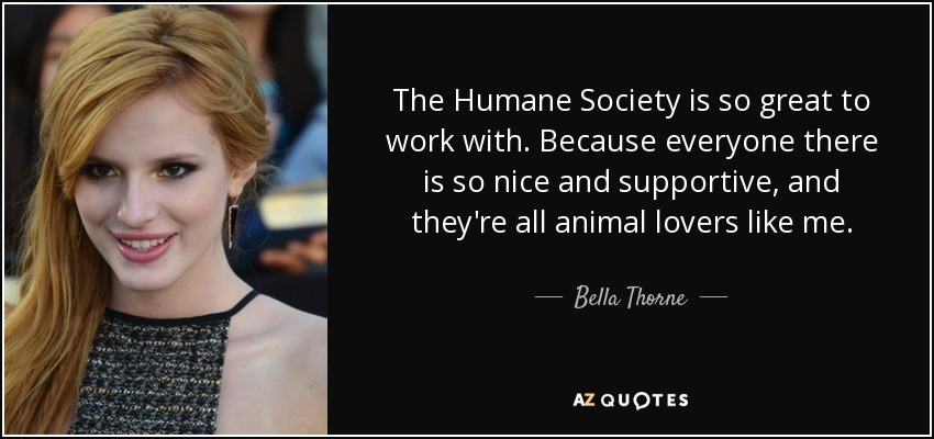 The Humane Society is so great to work with. Because everyone there is so nice and supportive, and they're all animal lovers like me. - Bella Thorne
