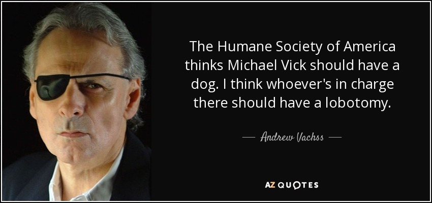 The Humane Society of America thinks Michael Vick should have a dog. I think whoever's in charge there should have a lobotomy. - Andrew Vachss