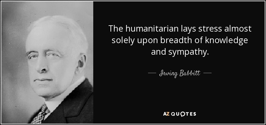 The humanitarian lays stress almost solely upon breadth of knowledge and sympathy. - Irving Babbitt