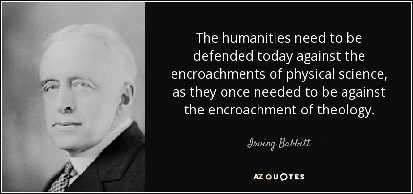 The humanities need to be defended today against the encroachments of physical science, as they once needed to be against the encroachment of theology. - Irving Babbitt