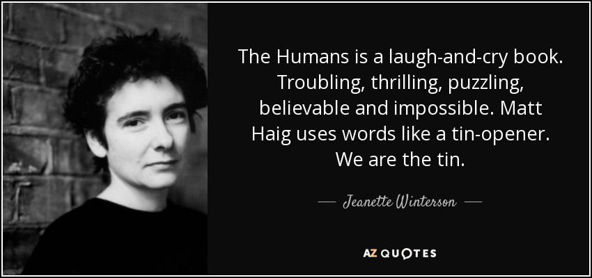 The Humans is a laugh-and-cry book. Troubling, thrilling, puzzling, believable and impossible. Matt Haig uses words like a tin-opener. We are the tin. - Jeanette Winterson