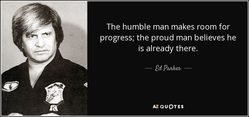 The humble man makes room for progress; the proud man believes he is already there. - Ed Parker