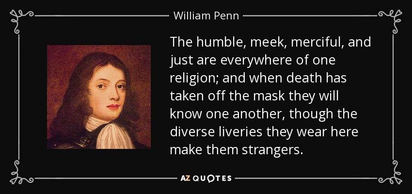 The humble, meek, merciful, and just are everywhere of one religion; and when death has taken off the mask they will know one another, though the diverse liveries they wear here make them strangers. - William Penn