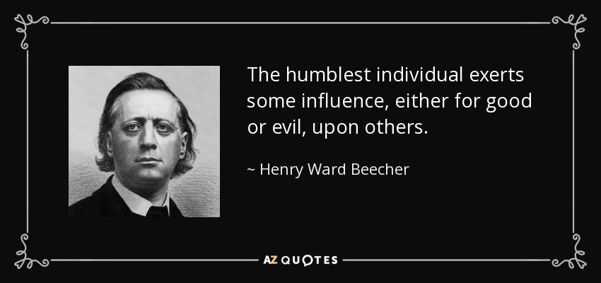 The humblest individual exerts some influence, either for good or evil, upon others. - Henry Ward Beecher