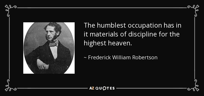The humblest occupation has in it materials of discipline for the highest heaven. - Frederick William Robertson