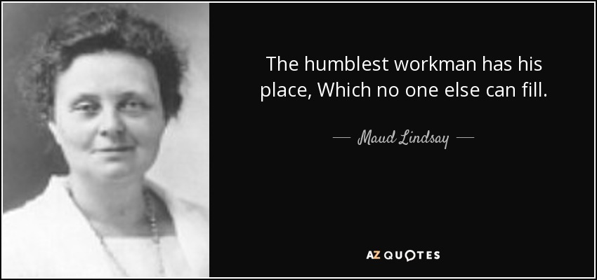 The humblest workman has his place, Which no one else can fill. - Maud Lindsay