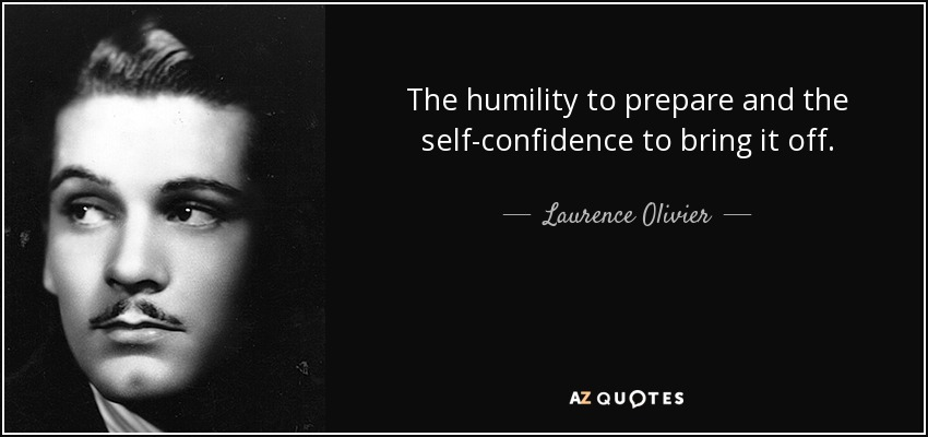 The humility to prepare and the self-confidence to bring it off. - Laurence Olivier