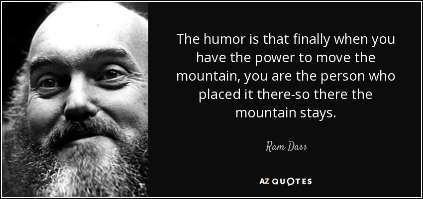 The humor is that finally when you have the power to move the mountain, you are the person who placed it there-so there the mountain stays. - Ram Dass