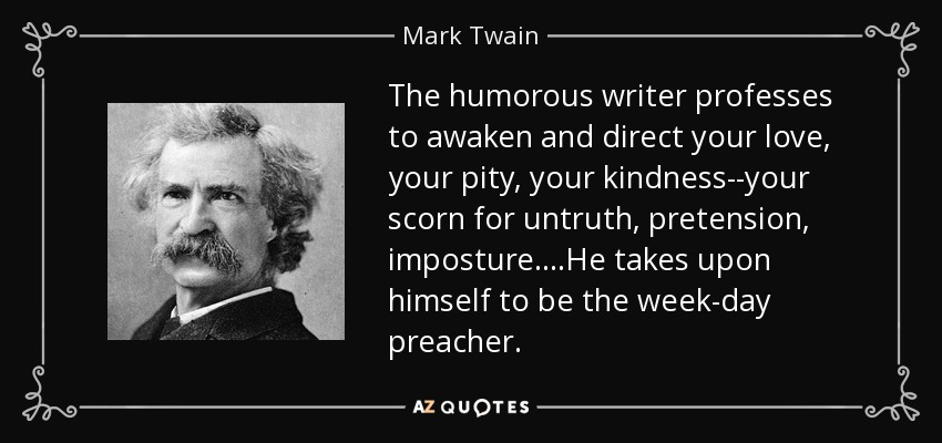 The humorous writer professes to awaken and direct your love, your pity, your kindness--your scorn for untruth, pretension, imposture....He takes upon himself to be the week-day preacher. - Mark Twain