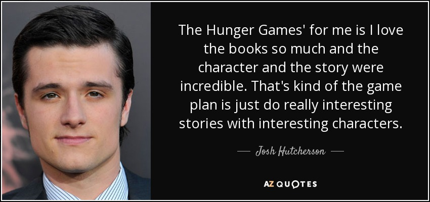 The Hunger Games' for me is I love the books so much and the character and the story were incredible. That's kind of the game plan is just do really interesting stories with interesting characters. - Josh Hutcherson