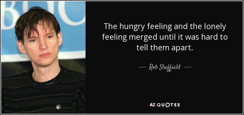 The hungry feeling and the lonely feeling merged until it was hard to tell them apart. - Rob Sheffield
