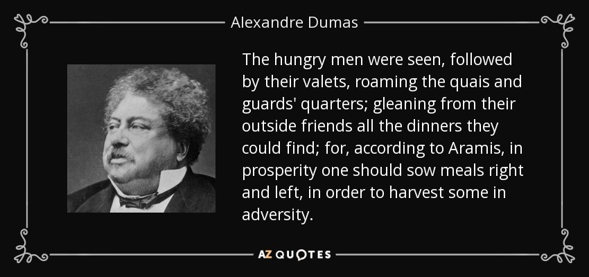 The hungry men were seen, followed by their valets, roaming the quais and guards' quarters; gleaning from their outside friends all the dinners they could find; for, according to Aramis, in prosperity one should sow meals right and left, in order to harvest some in adversity. - Alexandre Dumas