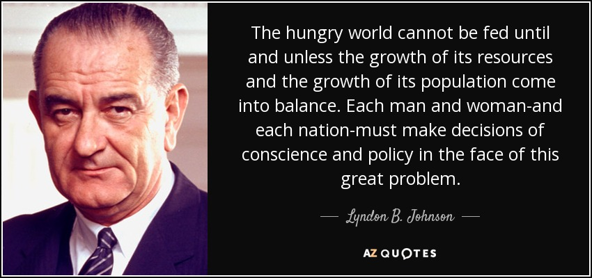 The hungry world cannot be fed until and unless the growth of its resources and the growth of its population come into balance. Each man and woman-and each nation-must make decisions of conscience and policy in the face of this great problem. - Lyndon B. Johnson