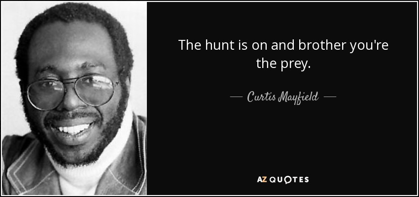 The hunt is on and brother you're the prey. - Curtis Mayfield