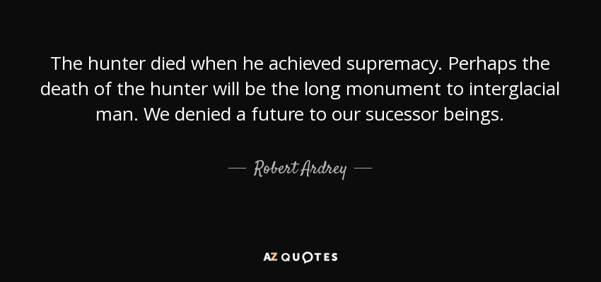 The hunter died when he achieved supremacy. Perhaps the death of the hunter will be the long monument to interglacial man. We denied a future to our sucessor beings. - Robert Ardrey