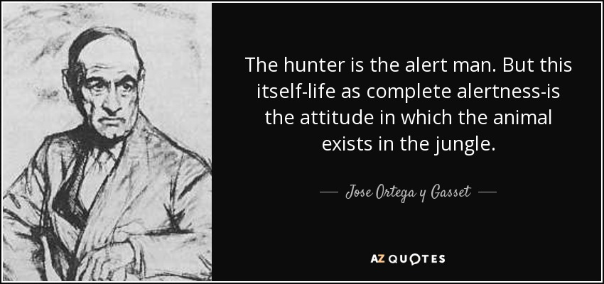 The hunter is the alert man. But this itself-life as complete alertness-is the attitude in which the animal exists in the jungle. - Jose Ortega y Gasset