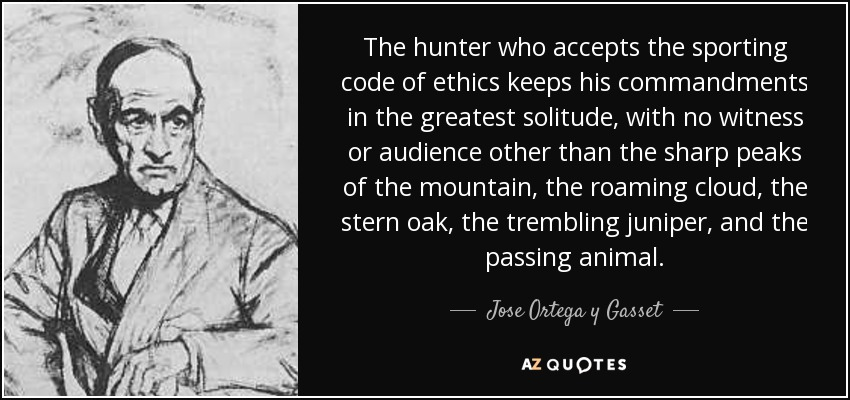 The hunter who accepts the sporting code of ethics keeps his commandments in the greatest solitude, with no witness or audience other than the sharp peaks of the mountain, the roaming cloud, the stern oak, the trembling juniper, and the passing animal. - Jose Ortega y Gasset
