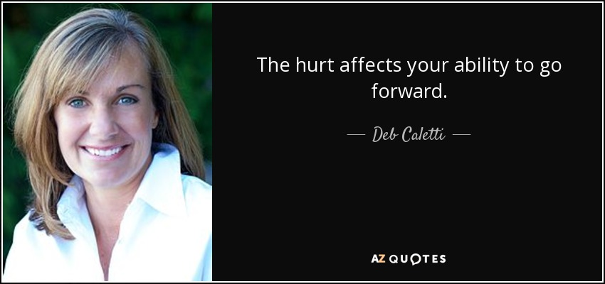 The hurt affects your ability to go forward. - Deb Caletti