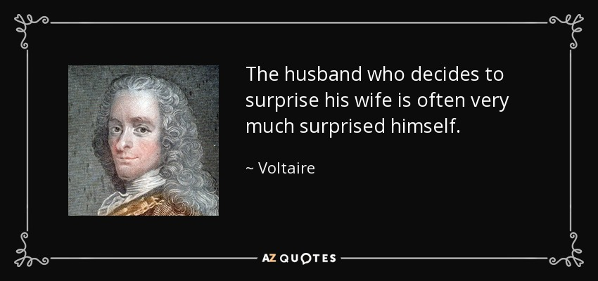 The husband who decides to surprise his wife is often very much surprised himself. - Voltaire