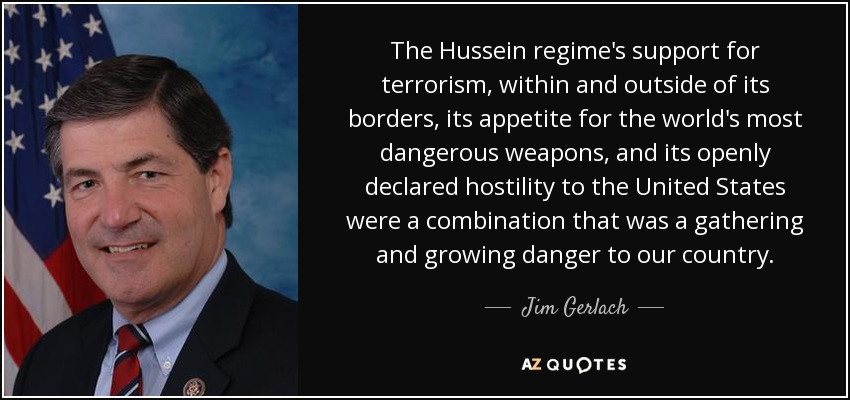 The Hussein regime's support for terrorism, within and outside of its borders, its appetite for the world's most dangerous weapons, and its openly declared hostility to the United States were a combination that was a gathering and growing danger to our country. - Jim Gerlach