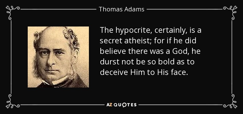 The hypocrite, certainly, is a secret atheist; for if he did believe there was a God, he durst not be so bold as to deceive Him to His face. - Thomas Adams