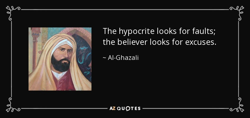 The hypocrite looks for faults; the believer looks for excuses. - Al-Ghazali