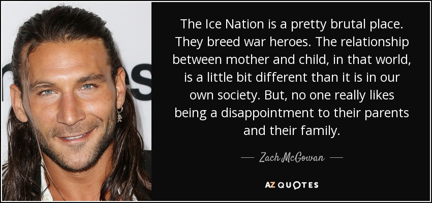 The Ice Nation is a pretty brutal place. They breed war heroes. The relationship between mother and child, in that world, is a little bit different than it is in our own society. But, no one really likes being a disappointment to their parents and their family. - Zach McGowan