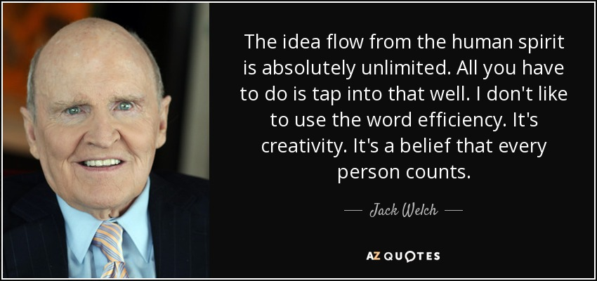 The idea flow from the human spirit is absolutely unlimited. All you have to do is tap into that well. I don't like to use the word efficiency. It's creativity. It's a belief that every person counts. - Jack Welch
