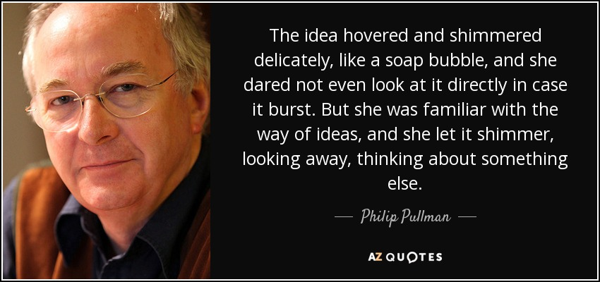 The idea hovered and shimmered delicately, like a soap bubble, and she dared not even look at it directly in case it burst. But she was familiar with the way of ideas, and she let it shimmer, looking away, thinking about something else. - Philip Pullman