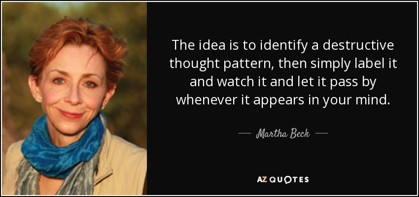 The idea is to identify a destructive thought pattern, then simply label it and watch it and let it pass by whenever it appears in your mind. - Martha Beck