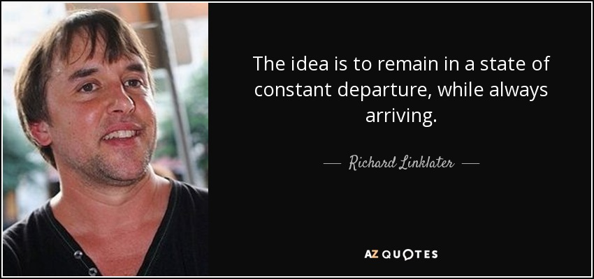 The idea is to remain in a state of constant departure, while always arriving. - Richard Linklater
