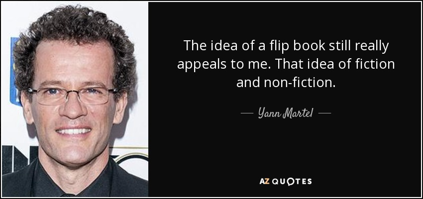 The idea of a flip book still really appeals to me. That idea of fiction and non-fiction. - Yann Martel