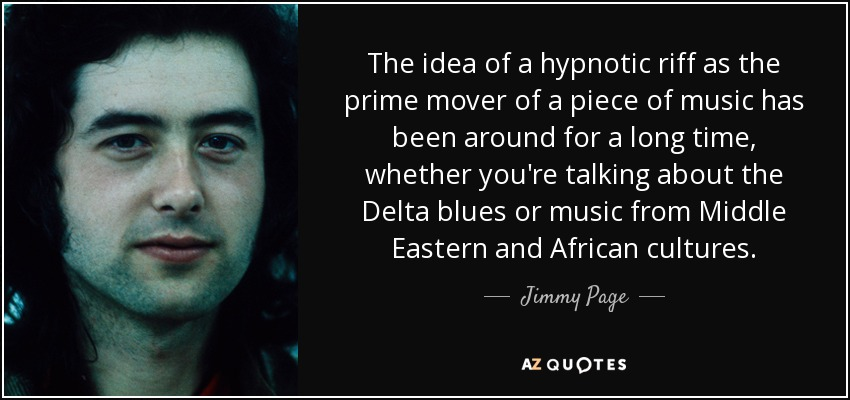 The idea of a hypnotic riff as the prime mover of a piece of music has been around for a long time, whether you're talking about the Delta blues or music from Middle Eastern and African cultures. - Jimmy Page