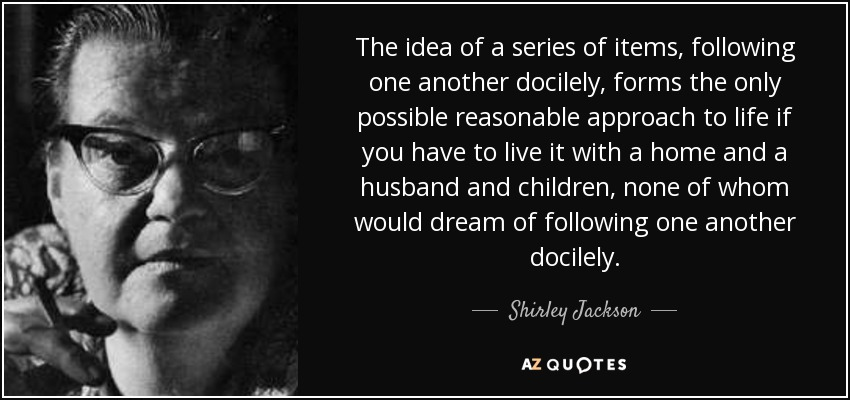 The idea of a series of items, following one another docilely, forms the only possible reasonable approach to life if you have to live it with a home and a husband and children, none of whom would dream of following one another docilely. - Shirley Jackson