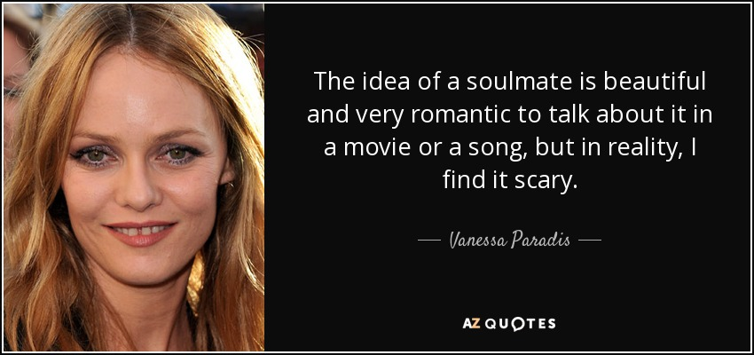 The idea of a soulmate is beautiful and very romantic to talk about it in a movie or a song, but in reality, I find it scary. - Vanessa Paradis