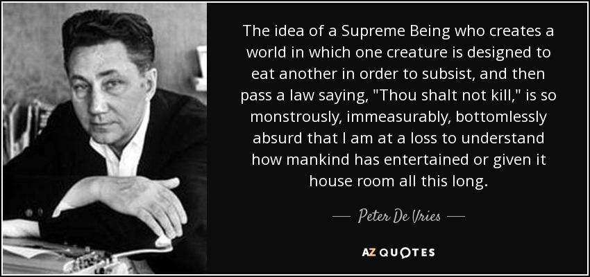 The idea of a Supreme Being who creates a world in which one creature is designed to eat another in order to subsist, and then pass a law saying,