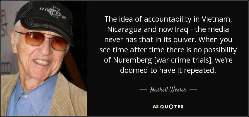 The idea of accountability in Vietnam, Nicaragua and now Iraq - the media never has that in its quiver. When you see time after time there is no possibility of Nuremberg [war crime trials], we're doomed to have it repeated. - Haskell Wexler