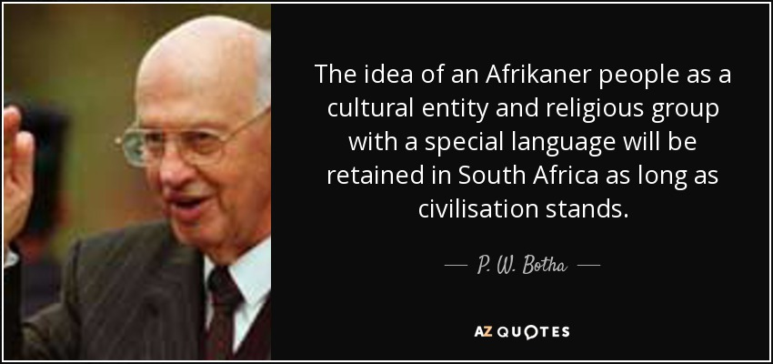 The idea of an Afrikaner people as a cultural entity and religious group with a special language will be retained in South Africa as long as civilisation stands. - P. W. Botha