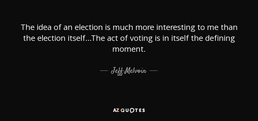The idea of an election is much more interesting to me than the election itself...The act of voting is in itself the defining moment. - Jeff Melvoin